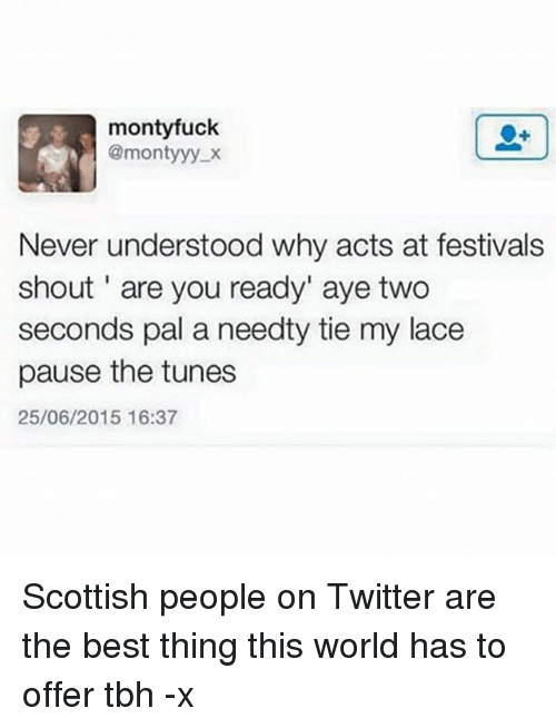 """Trendy, Shout, and Pal: monty fuck  @monty yy.x  Never understood why acts at festivals  shout are you ready"""" aye two  seconds pal a needty tie my lace  pause the tunes  25/06/2015 16:37 Scottish people on Twitter are the best thing this world has to offer tbh -x"""