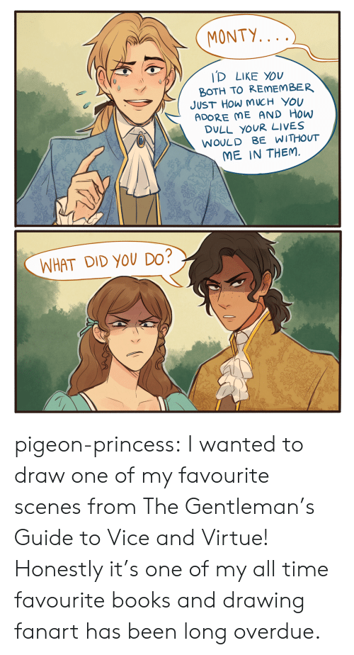 scenes: MONTY...  ID LIKE YOU  BOTH TO REMEMBER  JUST HOW M UCH YOU  ADORE ME AND HOW  DULL YOUR LIVES  WOULD BE WITHOUT  ME IN THEM.  WHAT DID YOU DO? pigeon-princess:  I wanted to draw one of my favourite scenes from The Gentleman's Guide to Vice and Virtue! Honestly it's one of my all time favourite books and drawing fanart has been long overdue.