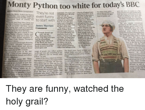 """Amy Schumer, Birthday, and Church: Monty Python  oo white for today's BBC  athew Moore Media Corespondent They're ncs f ertoou o neretine  guys who move to London in a flat  share, thejokes feel quite familiar andit  feels like you're not breaking any new  ground or telling or a new story, then  that's not interesting, Mr Allen said.  The sketch show, which  gesticulate. Of course, not  I Church of England once  Palin, is not  Shows like Monty Python that feature  he commissionedby the kisc wold not even funny estimate, Peiellers' brand of comedy that head of  television to denounce a diverse enough, the BBC's  modern eyes. What, you  outraged prelates have  mod  He added """"Itsabout how original the  otart with  of which are now more  voice you have, rather than what school  Comedy stars from John Cleese and  Eric Idle to Stephen Fry and Hugh Lau  many years of laughter  uit succesfiul tlevrisionu careaers James Marriott  after honing their craft at Cambridge Comment  Footlights, but the national broadcaster  is now looking for more diversity  made of Amy Schumer?  unveiled by the BBC include a Lenny  Henry birthday special hosted by Sir  Trevor McDonald and a live Hal-  lowe'en episode of Inside No 9, the  an  hiheir sel-bhy dafe  of them before they  Nowadays, Monty  just so much juvenile  many people under the  knights who say """"ni""""  much more than a  James Marriott is  The same is not true of Python sketches look like  surreal brand of humoursilliness. I wonder how  innovative back in the  Footlights also gave a break to Tim  Brooke-Taylor, Graeme Garden and  Bill Oddie, who went on to form The  Goodies. Other former members in- actor. Gags that must have way today. As times have  cude Peter Cook, Emma Thompson had the groundlings  and Olivia Colman.  Viewers had heard enough about the in the Bard's day leave  metropolitan, educated experience"""" modern audiences stoney-success depended.It  Pemberton and Reece Shearsmith from  The League of Gentlemen. BBC Three  has"""