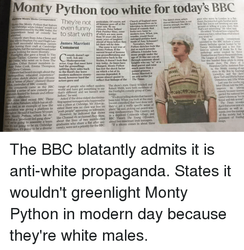 """Amy Schumer, Birthday, and Church: Monty Python too white for today's BBC  Matthew Moore Media Correspondent  like Monty Python that feature  guys who move to London in a nat  xesticulate. Of course, not Church of E  all humour goes off at the hauled themselves on to  The sketch show  starred Michael Palin, is not  ngland once  share, thejokes feel quite familiar andit  x Oxbridge white blokes would not  ground or telling or a new story then  thats not interesting. Mr Allen said  television to denounce a diverse enough, the 8BCS  head of comedy said  ommissioned by the BBC today the  estimate, Peter  Pink Panther films, some looks very tame to  start with  He added: It's about how originalthe  voice you have, rather thap what school  of which are now more  modern eyes. What, you  than 50 years old, have  many years of laughter outraged prelates have  ahead of them before theymade of Amy Schumer?  Comedy stars from John Cleese and  Brie Idle to Stephen Fry and Hugh Lau  re built successful television careers James Marriott  ifter honing their craft at Cambridge Comment  Footlights, but the national broadcaster  hit their sell-by date.  Henry birthday special hosted by Sin  Trevor McDonald and a live Hal  lowe'en episode of Inside No 9, the  The same is not true of Python sketches look like  Monty Python, If the  just so much juvenile  silliness, I wonder how  now looking for more diversit  Brooke-Taylor. Graeme Garden and  surreal brand of humour  doesn't age was groundbreaking and many  Pemberton and Reece Shearsmith from  innovative back in the  age of 30 like me can sit  The League of Gentlemen. BBC Three  l Oddie, who went on to form The  Peter Cook, Emma Thompson  Sixties, it doesn't look that through nonsense about  changed, Monty Python dead parrot and raise  on which a lot of its  female stars: The Diary of a  Hounslow Girl by Ambreen Raz-  dies. Other former members in- actor. Gags that must have way today. As times have knights who say """"ni or a  had the gro"""