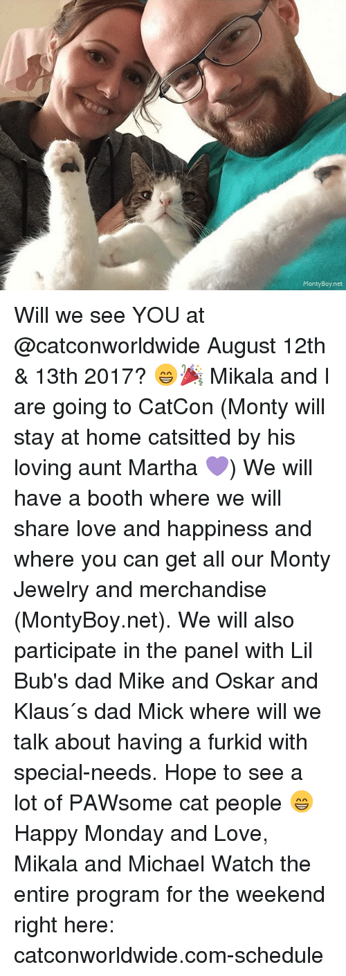 Programing: MontyBoy.net Will we see YOU at @catconworldwide August 12th & 13th 2017? 😁🎉 Mikala and I are going to CatCon (Monty will stay at home catsitted by his loving aunt Martha 💜) We will have a booth where we will share love and happiness and where you can get all our Monty Jewelry and merchandise (MontyBoy.net). We will also participate in the panel with Lil Bub's dad Mike and Oskar and Klaus´s dad Mick where will we talk about having a furkid with special-needs. Hope to see a lot of PAWsome cat people 😁 Happy Monday and Love, Mikala and Michael Watch the entire program for the weekend right here: catconworldwide.com-schedule