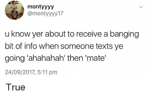 Memes, True, and Banging: montyyyy  @montyyyy17  u know yer about to receive a banging  bit of info when someone texts ye  going 'ahahahah' then 'mate'  24/09/2017, 5:11 pm True