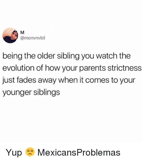 Memes, Parents, and Evolution: @monvnvbil  being the older sibling you watch the  evolution of how your parents strictness  just fades away when it comes to your  younger siblings Yup 😒 MexicansProblemas