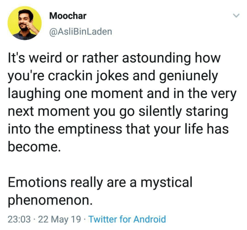 mystical: Moochar  @AsliBinLaden  It's weird or rather astounding how  you're crackin jokes and geniunely  laughing one moment and in the very  next moment you go silently staring  into the emptiness that your life has  become.  Emotions really are a mystical  phenomenon  23:03 22 May 19 Twitter for Android