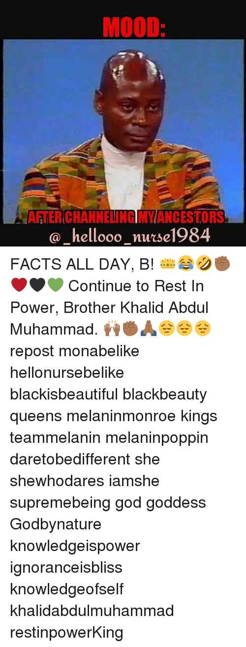 Facts, God, and Memes: MOOD  AFTER CHANNELING MYANCESTORS  @hellooo nuse1984 FACTS ALL DAY, B! 👑😂🤣✊🏾❤🖤💚 Continue to Rest In Power, Brother Khalid Abdul Muhammad. 🙌🏾✊🏾🙏🏾😔😔😔 repost monabelike hellonursebelike blackisbeautiful blackbeauty queens melaninmonroe kings teammelanin melaninpoppin daretobedifferent she shewhodares iamshe supremebeing god goddess Godbynature knowledgeispower ignoranceisbliss knowledgeofself khalidabdulmuhammad restinpowerKing