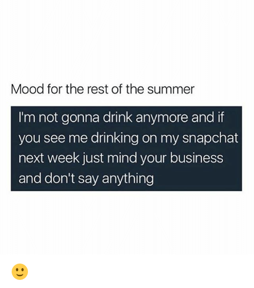 Drinking, Memes, and Mood: Mood for the rest of the summer  I'm not gonna drink anymore and if  you see me drinking on my snapchat  next week just mind your business  and don't say anything 🙂