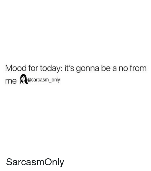 Funny, Memes, and Mood: Mood for today: it's gonna be a no from  me@sarcasm_only SarcasmOnly