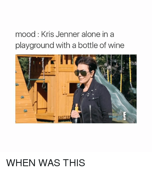 Kris Jenner, Mood, and Wine: mood: Kris Jenner alone in a  playground with a bottle of wine  HO WHEN WAS THIS