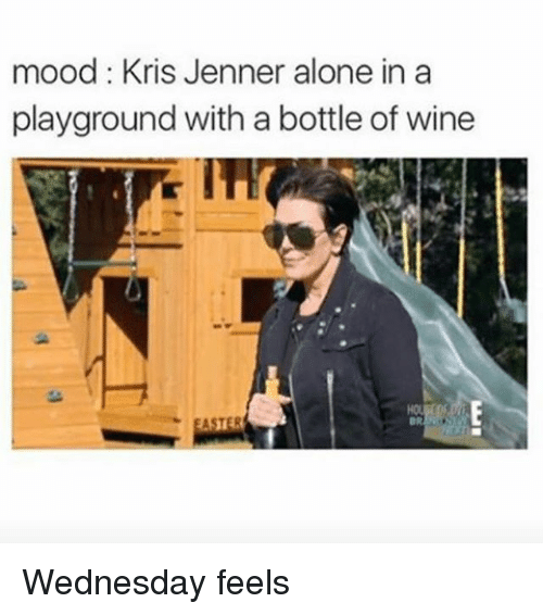 Being Alone, Kris Jenner, and Mood: mood: Kris Jenner alone in a  playground with a bottle of wine  BR Wednesday feels