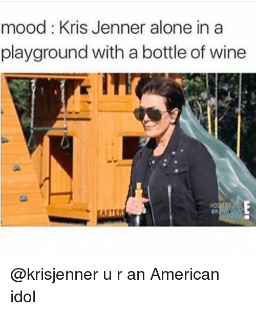 American Idol, Kris Jenner, and Mood: mood: Kris Jenner alone in a  playground with a bottle of wine  ASTER @krisjenner u r an American idol