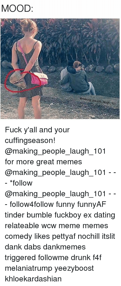 The Dab, Dank, and Dating: MOOD  @making speople laugh 101 Fuck y'all and your cuffingseason! @making_people_laugh_101 for more great memes @making_people_laugh_101 - - - *follow @making_people_laugh_101 - - - follow4follow funny funnyAF tinder bumble fuckboy ex dating relateable wcw meme memes comedy likes pettyaf nochill itslit dank dabs dankmemes triggered followme drunk f4f melaniatrump yeezyboost khloekardashian