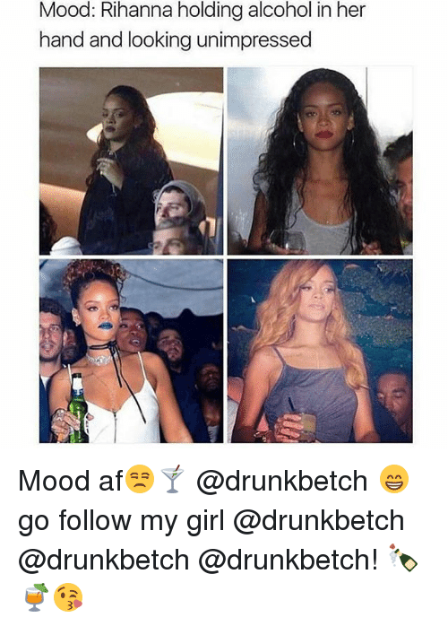 Af, Memes, and Mood: Mood: Rihanna holding alcohol in her  hand and looking unimpressed Mood af😒🍸 @drunkbetch 😁 go follow my girl @drunkbetch @drunkbetch @drunkbetch! 🍾🍹😘
