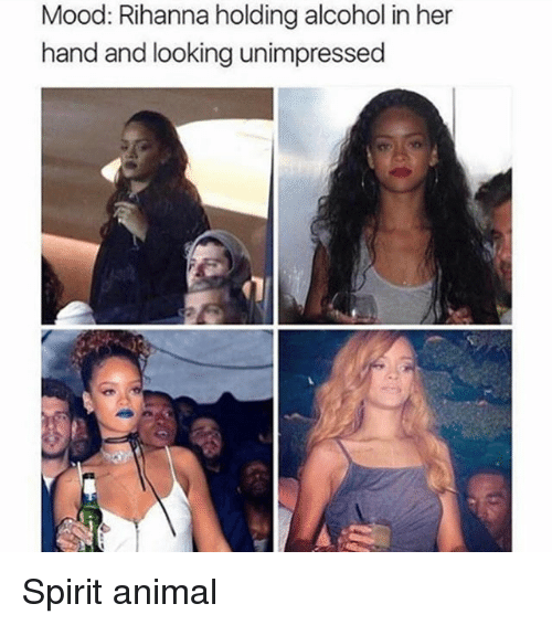 Mood, Rihanna, and Alcohol: Mood: Rihanna holding alcohol in her  hand and looking unimpressed Spirit animal