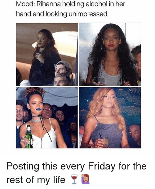 Friday, Life, and Memes: Mood: Rihanna holding alcohol in her  hand and looking unimpressed Posting this every Friday for the rest of my life 🍷🙋🏽
