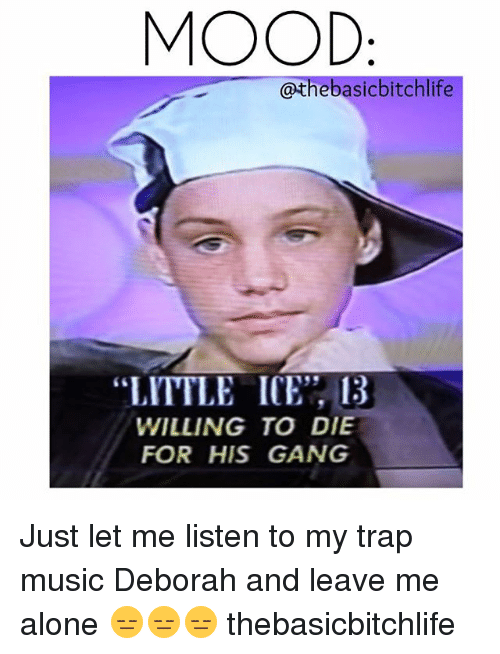 """Deborah: MOOD:  @thebasicbitchlife  """"LITTLE ICE 13  WILLING TO DIE  FOR HIS GANG Just let me listen to my trap music Deborah and leave me alone 😑😑😑 thebasicbitchlife"""