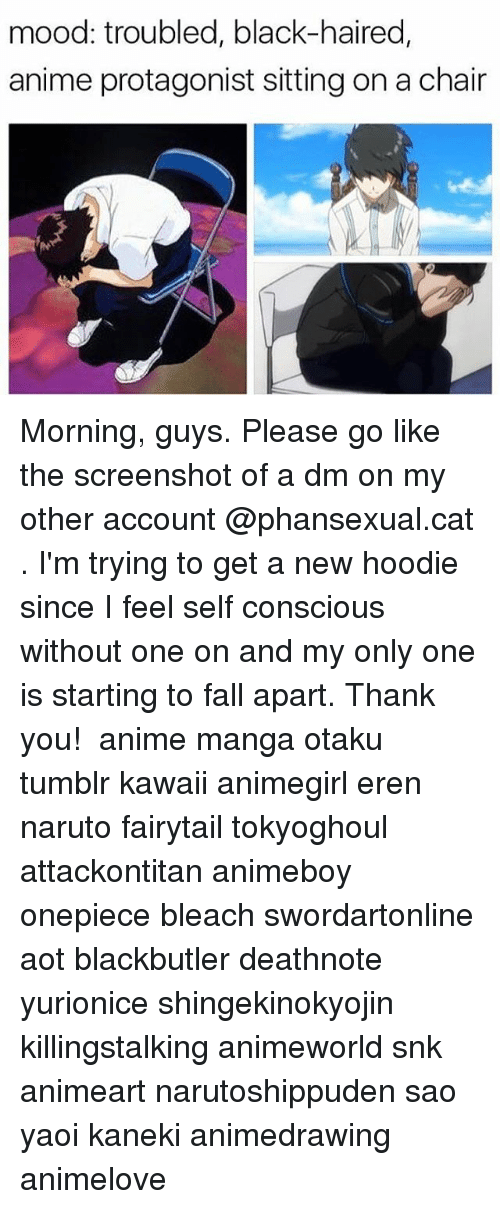 Anime, Fall, and Memes: mood: troubled, black-haired,  anime protagonist sitting on a chair Morning, guys. Please go like the screenshot of a dm on my other account @phansexual.cat . I'm trying to get a new hoodie since I feel self conscious without one on and my only one is starting to fall apart. Thank you! ✩ anime manga otaku tumblr kawaii animegirl eren naruto fairytail tokyoghoul attackontitan animeboy onepiece bleach swordartonline aot blackbutler deathnote yurionice shingekinokyojin killingstalking animeworld snk animeart narutoshippuden sao yaoi kaneki animedrawing animelove
