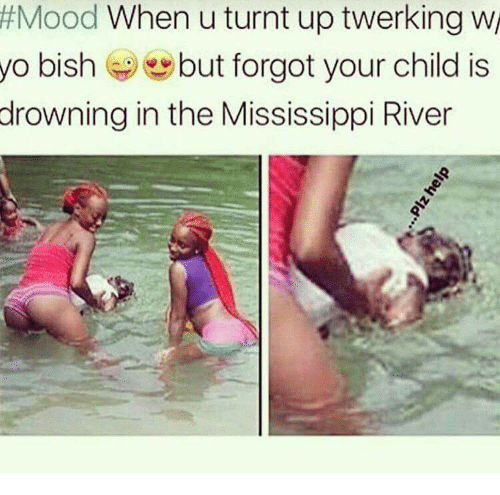 turnt up:  #Mood When u turnt up werking  yo bishbut forgot your child is  drowning in the Mississippi River