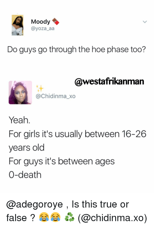 Girls, Hoe, and Memes: Moody  ayoza aa  Do guys go through the hoe phase too?  @westafrikanman  Chidinmaxo  Yeah  For girls it's usually between 16-26  years old  For guys it's between ages  0-death @adegoroye , Is this true or false ? 😂😂 ♻️ (@chidinma.xo)