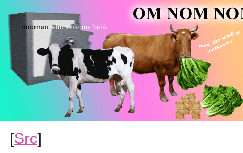 """Meme, Police, and Reddit: mooman Who sto  OM NOM NOI  an  moo, the smell of  banknotes <p>[<a href=""""https://www.reddit.com/r/surrealmemes/comments/7y7ez3/meme_police_continue_to_investigate_bank_robbery/"""">Src</a>]</p>"""