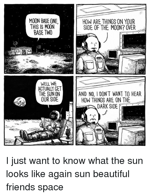 Beautiful, Friends, and Memes: MOON BASE ONE,  THIS IS MOON  BASE TWO  WELL WE  ACTUALY GET  THE SUN ON  OUR SIDE  HOW ARE THINGS ON YOUR  SIDE OF THE MOON? OVER  AND NO, I DONT WANT TO HEAR  HOW THINGS ARE ON THE  DARK SIDE I just want to know what the sun looks like again sun beautiful friends space