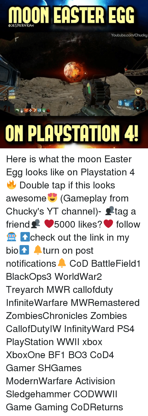 Chucky, Easter, and Memes: MOON EASTER EGG  Youtube.com/Chucky  39148  41068  19 156  Porter's Bun  xaRay ON PLAVSTATION 4! Here is what the moon Easter Egg looks like on Playstation 4🔥 Double tap if this looks awesome😍 (Gameplay from Chucky's YT channel)- 👥tag a friend👥 ❤️5000 likes?❤️ follow🤖 ⬆️check out the link in my bio⬆️ 🔔turn on post notifications🔔 CoD BattleField1 BlackOps3 WorldWar2 Treyarch MWR callofduty InfiniteWarfare MWRemastered ZombiesChronicles Zombies CallofDutyIW InfinityWard PS4 PlayStation WWII xbox XboxOne BF1 BO3 CoD4 Gamer SHGames ModernWarfare Activision Sledgehammer CODWWII Game Gaming CoDReturns