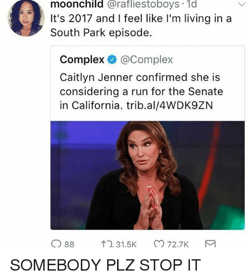 Caitlyn Jenner, Complex, and Memes: moonchild @rafliestoboys 1d  It's 2017 and I feel like I'm living in a  South Park episode.  Complex @Complex  Caitlyn Jenner confirmed she is  considering a run for the Senate  in California. trib.al/4WDK9ZN  11, 31.5K  72.7K SOMEBODY PLZ STOP IT