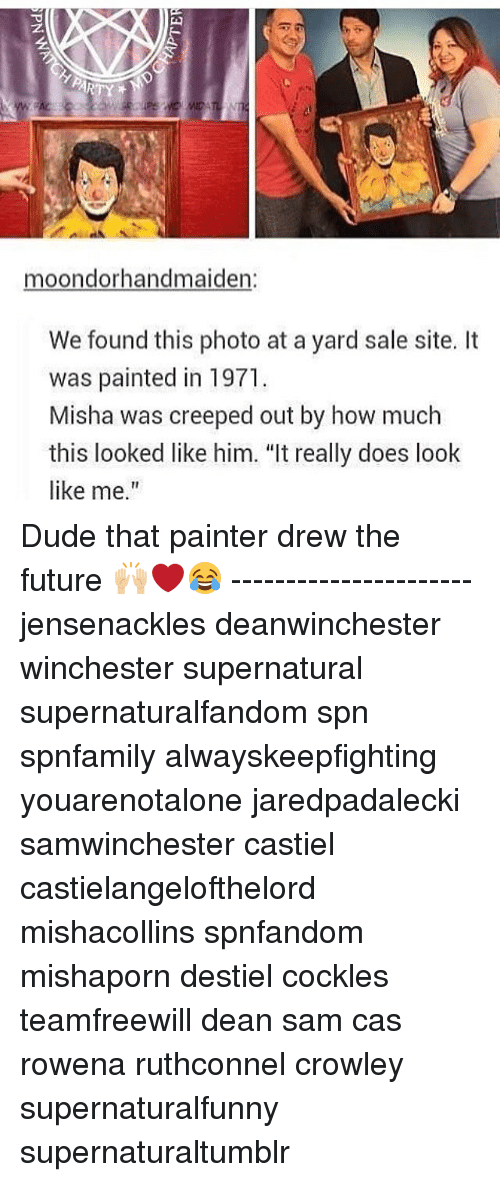 """Memes, 🤖, and Sites: moondorhandmaiden:  We found this photo at a yard sale site.  It  was painted in 1971.  Misha was creeped out by how much  this looked like him. """"It really does look  like me."""" Dude that painter drew the future 🙌🏼❤😂 ---------------------- jensenackles deanwinchester winchester supernatural supernaturalfandom spn spnfamily alwayskeepfighting youarenotalone jaredpadalecki samwinchester castiel castielangelofthelord mishacollins spnfandom mishaporn destiel cockles teamfreewill dean sam cas rowena ruthconnel crowley supernaturalfunny supernaturaltumblr"""