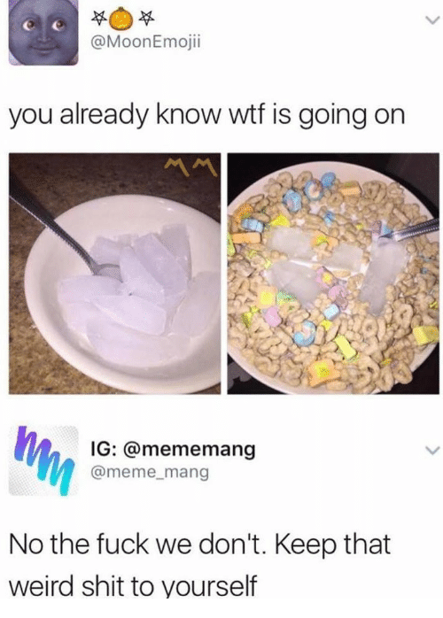 Wtf Is Going On: @MoonEmojii  you already know wtf is going on  IG: @mememang  @meme_mang  No the fuck we don't. Keep that  weird shit to yourself