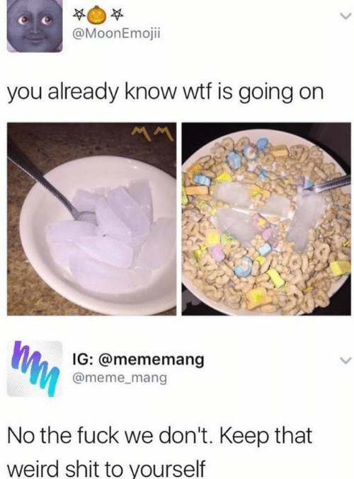 Wtf Is Going On: @MoonEmojii  you already know wtf is going on  Ww  IG: @mememang  @meme_mang  No the fuck we don't. Keep that  weird shit to yourself