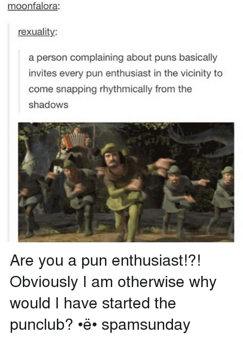 Funny, Puns, and The Shadow: moonfalora:  rexuality:  a person complaining about puns basically  invites every pun enthusiast in the vicinity to  come snapping rhythmically from the  shadows Are you a pun enthusiast!?! Obviously I am otherwise why would I have started the punclub? •ë• spamsunday