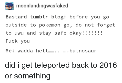 Fuck You, Pokemon, and Tumblr: moonlandingwasfaked  Bastard tumblr blog: before you go  outside to pokemon go, do not forget  to uwu and stay safe okay!!!!!!!  Fuck you