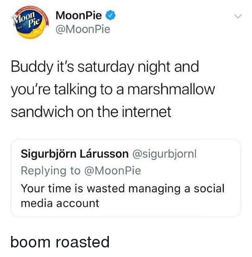 moonpie: MoonPie  @MoonPie  0  je  Buddy it's saturday night and  you're talking to a marshmallow  sandwich on the internet  Sigurbjörn Lárusson @sigurbjornl  Replying to @MoonPie  Your time is wasted managing a social  media account boom roasted