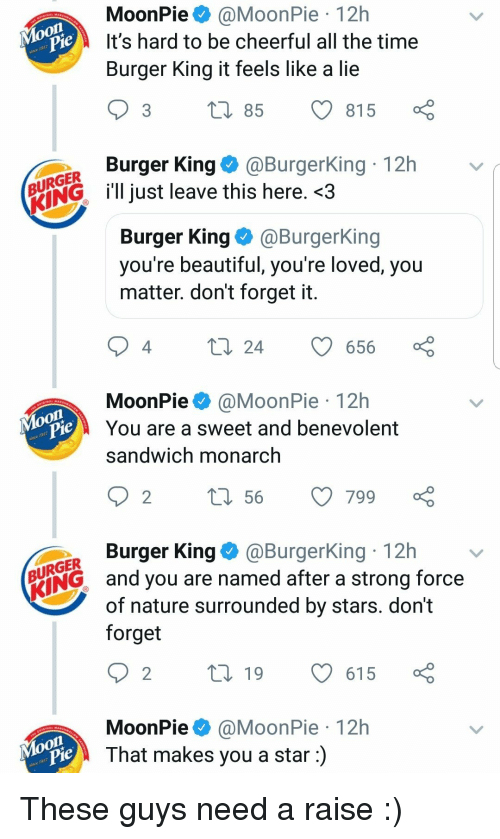 moonpie: MoonPie@MoonPie 12h  It's hard to be cheerful all the time  Burger King it feels like a lie  je  3 t 85 815  Burger King@BurgerKing 12h  URGER  ENGl just leave this here. <3  Burger King@BurgerKing  you re beautiful, you re loved, you  matter. don't forget it  4  24 656  MoonPie@MoonPie 12h  You are a sweet and benevolent  sandwich monarch  on  je  Burger King@BurgerKing 12h  URGER  ING and you are named after a strong force  of nature surrounded by stars. dont  forget  MoonPie@MoonPie 12h  That makes you a star:)  Moon These guys need a raise :)