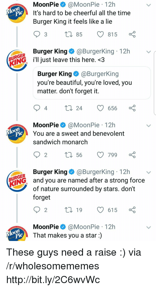 moonpie: MoonPie@MoonPie 12h  It's hard to be cheerful all the time  Burger King it feels like a lie  je  3 t 85 815  Burger King@BurgerKing 12h  URGER  ENGl just leave this here. <3  Burger King@BurgerKing  you re beautiful, you re loved, you  matter. don't forget it  4  24 656  MoonPie@MoonPie 12h  You are a sweet and benevolent  sandwich monarch  on  je  Burger King@BurgerKing 12h  URGER  ING and you are named after a strong force  of nature surrounded by stars. dont  forget  MoonPie@MoonPie 12h  That makes you a star:)  Moon These guys need a raise :) via /r/wholesomememes http://bit.ly/2C6wvWc