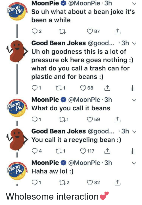 moonpie: MoonPie @MoonPie 3h  So uh what about a bean joke it's  been a while  pie  2  Good Bean Jokes @good... '3h v  Uh oh goodness this is a lot of  pressure ok here goes nothing :)  what do you call a trash can for  plastic and for beans:)  MoonPie @MoonPie 3h  What do you call it beans  Pie  t01  Good Bean Jokes @good... '3h v  You call it a recycling bean:)  MoonPie @MoonPie 3h  pie  iHaha aw lol :)  2 <p>Wholesome interaction💕</p>