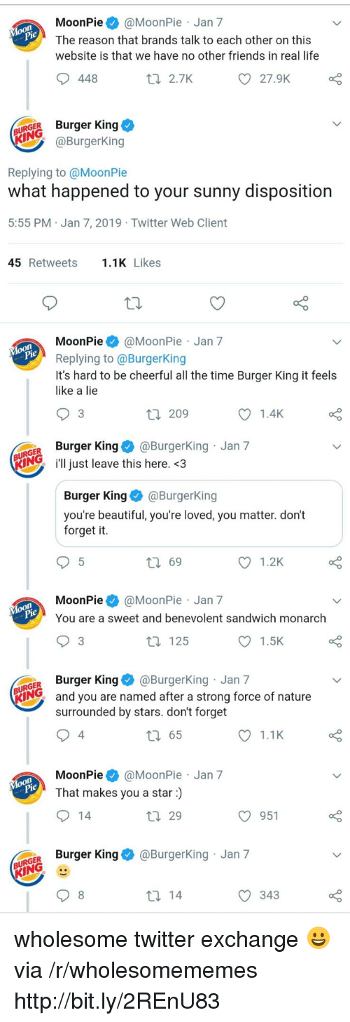 moonpie: MoonPie@MoonPie Jan 7  The reason that brands talk to each other on this  website is that we have no other friends in real life  448  t 2.7K  27.9K  URGER Burger King  @BurgerKing  Replying to @MoonPie  what happened to your sunny disposition  5:55 PM Jan 7, 2019 Twitter Web Client  45 Retweets.1K Likes  MoonPie@MoonPie Jan 7  Replying to @BurgerKing  It's hard to be cheerful all the time Burger King it feels  like a lie  3  209  1.4K  GER Burger King@Burgerking Jan 7  KIN just leave this here. <3  Burger KingBurgerKing  you're beautiful, you're loved, you matter. don't  forget it.  ロ69  1.2K  MoonPie@MoonPie Jan 7  You are a sweet and benevolent sandwich monarch  3  t 125  1.5K  GER Burger King@BurgerKing Jan 7  KING  and you are named after a strong force of nature  surrounded by stars. don't forget  4  65  1.1K  MoonPie@MoonPie Jan 7  That makes you a star)  29  O 951  o Burger King & @BurgerKing Jan 7  343 wholesome twitter exchange 😀 via /r/wholesomememes http://bit.ly/2REnU83