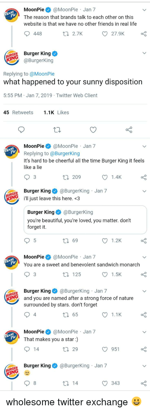 moonpie: MoonPie@MoonPie Jan 7  The reason that brands talk to each other on this  website is that we have no other friends in real life  448  t 2.7K  27.9K  URGER Burger King  @BurgerKing  Replying to @MoonPie  what happened to your sunny disposition  5:55 PM Jan 7, 2019 Twitter Web Client  45 Retweets.1K Likes  MoonPie@MoonPie Jan 7  Replying to @BurgerKing  It's hard to be cheerful all the time Burger King it feels  like a lie  3  209  1.4K  GER Burger King@Burgerking Jan 7  KIN just leave this here. <3  Burger KingBurgerKing  you're beautiful, you're loved, you matter. don't  forget it.  ロ69  1.2K  MoonPie@MoonPie Jan 7  You are a sweet and benevolent sandwich monarch  3  t 125  1.5K  GER Burger King@BurgerKing Jan 7  KING  and you are named after a strong force of nature  surrounded by stars. don't forget  4  65  1.1K  MoonPie@MoonPie Jan 7  That makes you a star)  29  O 951  o Burger King & @BurgerKing Jan 7  343 wholesome twitter exchange 😀