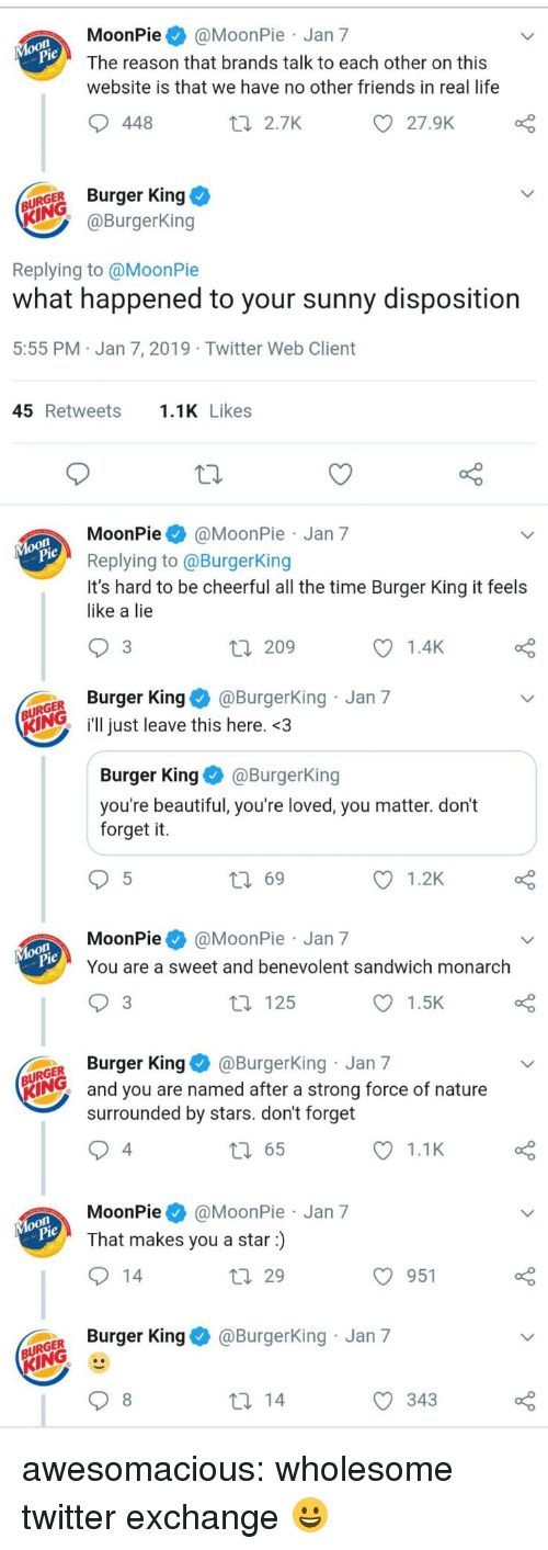 moonpie: MoonPie@MoonPie Jan 7  The reason that brands talk to each other on this  website is that we have no other friends in real life  448  t 2.7K  27.9K  URGER Burger King  @BurgerKing  Replying to @MoonPie  what happened to your sunny disposition  5:55 PM Jan 7, 2019 Twitter Web Client  45 Retweets.1K Likes  MoonPie@MoonPie Jan 7  Replying to @BurgerKing  It's hard to be cheerful all the time Burger King it feels  like a lie  3  209  1.4K  GER Burger King@Burgerking Jan 7  KIN just leave this here. <3  Burger KingBurgerKing  you're beautiful, you're loved, you matter. don't  forget it.  ロ69  1.2K  MoonPie@MoonPie Jan 7  You are a sweet and benevolent sandwich monarch  3  t 125  1.5K  GER Burger King@BurgerKing Jan 7  KING  and you are named after a strong force of nature  surrounded by stars. don't forget  4  65  1.1K  MoonPie@MoonPie Jan 7  That makes you a star)  29  O 951  o Burger King & @BurgerKing Jan 7  343 awesomacious:  wholesome twitter exchange 😀