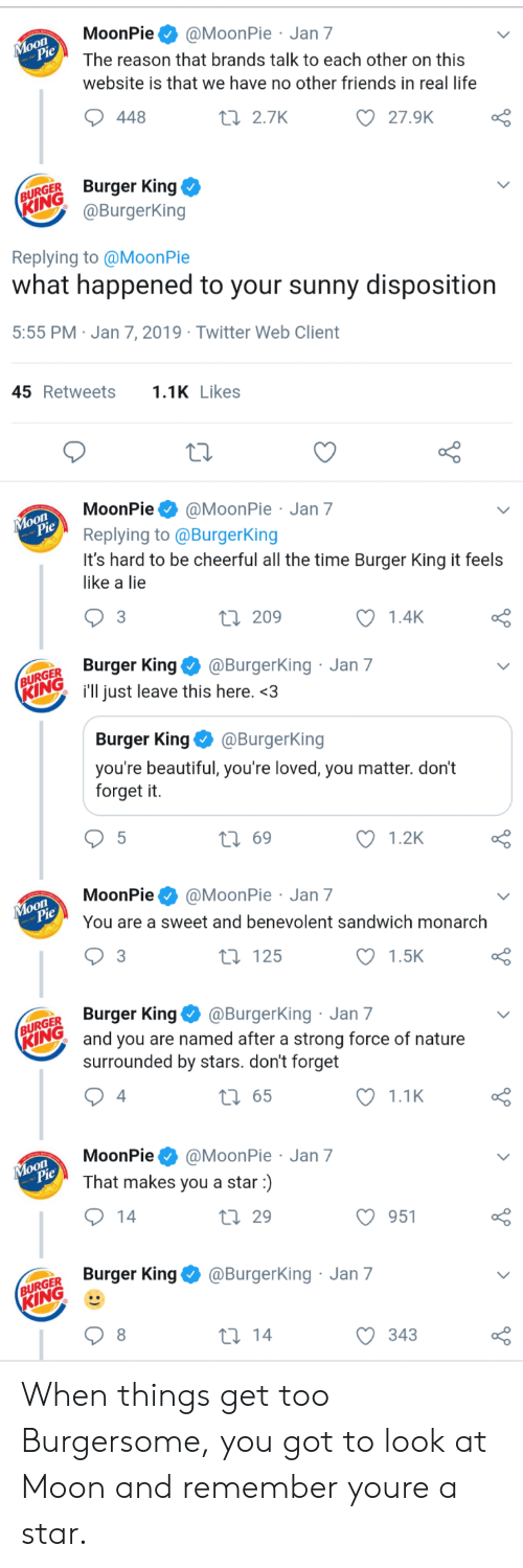 moonpie: MoonPie@MoonPie Jan 7  The reason that brands talk to each other on this  website is that we have no other friends in real life  oO  27.9K  448  t 2.7K  URGER Burger King  @BurgerKing  Replying to @MoonPie  what happened to your sunny disposition  5:55 PM Jan 7, 2019 Twitter Web Client  45Retweets1 Likes  MoonPie@MoonPie Jan 7  Replying to @BurgerKing  It's hard to be cheerful all the time Burger King it feels  like a lie  o O  1.4K  3  ti 209  GER Burger King@Burgerking  Ring i'll just leave this here.<3  Jan 7  Burger King @BurgerKing  you're beautiful, you're loved, you matter. don't  forget it.  t 69  1.2K  MoonPie@MoonPie Jan 7  You are a sweet and benevolent sandwich monarch  1.5K  t 125  GER Burger King@BurgerKing Jan 7  Iand you are named after a strong force of nature  surrounded by stars. don't forget  1.1K  t 65  4  MoonPie@MoonPie Jan 7  That makes you a star)  O 951  th 29  Burger King@BurgerKing Jan 7  GER  KING  С 343 When things get too Burgersome, you got to look at Moon and remember youre a star.