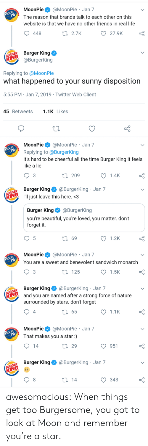 moonpie: MoonPie@MoonPie Jan 7  The reason that brands talk to each other on this  website is that we have no other friends in real life  oO  27.9K  448  t 2.7K  URGER Burger King  @BurgerKing  Replying to @MoonPie  what happened to your sunny disposition  5:55 PM Jan 7, 2019 Twitter Web Client  45Retweets1 Likes  MoonPie@MoonPie Jan 7  Replying to @BurgerKing  It's hard to be cheerful all the time Burger King it feels  like a lie  o O  1.4K  3  ti 209  GER Burger King@Burgerking  Ring i'll just leave this here.<3  Jan 7  Burger King @BurgerKing  you're beautiful, you're loved, you matter. don't  forget it.  t 69  1.2K  MoonPie@MoonPie Jan 7  You are a sweet and benevolent sandwich monarch  1.5K  t 125  GER Burger King@BurgerKing Jan 7  Iand you are named after a strong force of nature  surrounded by stars. don't forget  1.1K  t 65  4  MoonPie@MoonPie Jan 7  That makes you a star)  O 951  th 29  Burger King@BurgerKing Jan 7  GER  KING  С 343 awesomacious:  When things get too Burgersome, you got to look at Moon and remember you're a star.