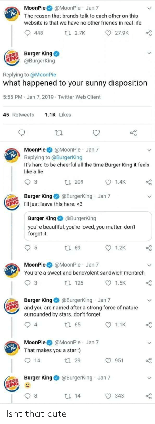 moonpie: MoonPie@MoonPie Jan 7  The reason that brands talk to each other on this  website is that we have no other friends in real life  27.9K  448  ti 2.7K  URGE Burger King  ING  @BurgerKing  Replying to @MoonPie  what happened to your sunny disposition  5:55 PM Jan 7, 2019 Twitter Web Client  1.1K Likes  45 Retweets  MoonPie@MoonPie Jan 7  Replying to @BurgerKing  It's hard to be cheerful all the time Burger King it feels  like a lie  1.4K  3  tl 209  R King@Burgerking Jan 7  INGill just leave this here. <3  Burger King@BurgerKing  you're beautiful, you're loved, you matter. don't  forget it.  1.2K  t 69  MoonPie @MoonPie Jan 7  You are a sweet and benevolent sandwich monarch  1.5K  t 125  3  GER Burger King @Burgerking Jan 7  RINO and you are named after a strong force of nature  surrounded by stars. don't forget  1.1K  4  MoonPie@MoonPie Jan 7  That makes you a star:)  O 951  tl 29  Burger King@Burgerking Jan 7  KING  343 Isnt that cute