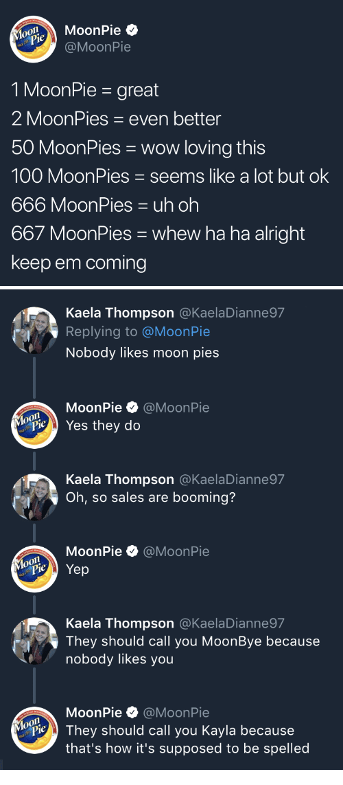 moonpie: MoonPie  @MoonPie  MouPie  1 MoonPie - great  2 MoonPies even better  50 MoonPies wow loving this  100 MoonPies seems like a lot but ok  666 MoonPies uh oh  667 MoonPies whew ha ha alright  keep em coming   Kaela Thompson @KaelaDianne97  Replying to @MoonPie  Nobody likes moon pies  MoonPie·@MoonPie  Yes they do  Kaela Thompson @KaelaDianne97  Oh, so sales are booming?  MoonPie @MoonPie  Kaela Thompson @KaelaDianne97  They should call you MoonBye because  nobody likes you  MoonPie @MoonPie  o0  PieThey should call you Kayla because  that's how it's supposed to be spelled