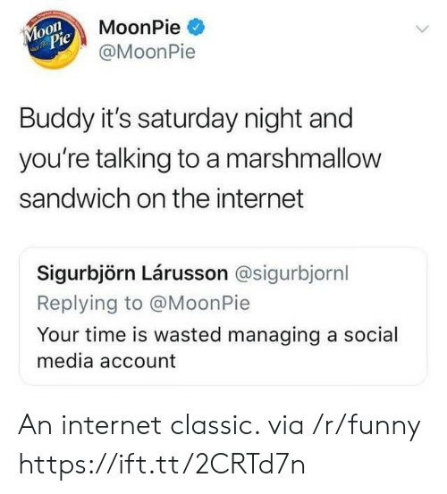 moonpie: MoonPie  @MoonPie  o0  Pie  Buddy it's saturday night and  you're talking to a marshmallow  sandwich on the internet  Sigurbjörn Lárusson @sigurbjornl  eplying to @MoonPie  Your time is wasted managing a social  media account An internet classic. via /r/funny https://ift.tt/2CRTd7n