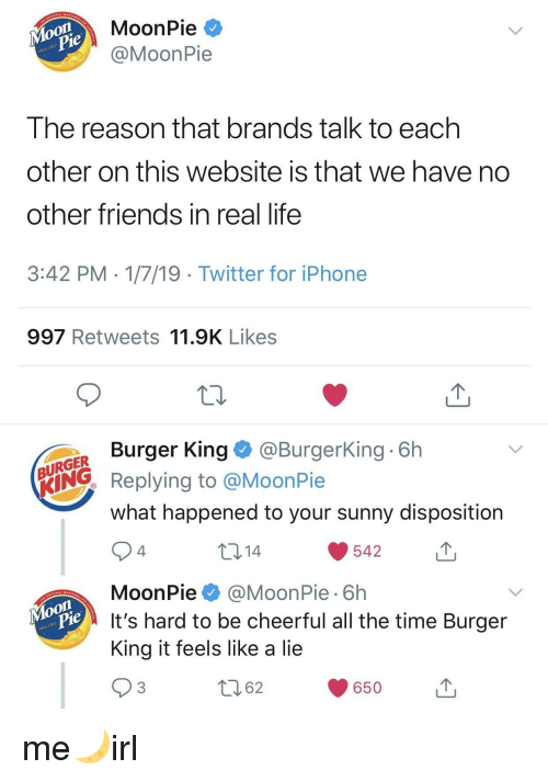 moonpie: MoonPie *  @MoonPie  on  917  Ihe reason that brands talk to each  other on this website is that we have no  other friends in real life  3:42 PM 1/7/19 Twitter for iPhone  997 Retweets 11.9K Likes  Burger King@BurgerKing 6h  URGER  ING Replying to @MoonPie  what happened to your sunny disposition  10 14  542  4  MoonPie@MoonPie 6h  It's hard to be cheerful all the time Burger  King it feels like a lie  on  917  62  650u me🌙irl