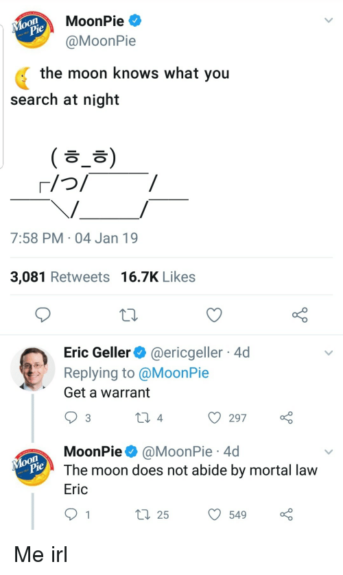 abide: MoonPie  MoonPie  the moon knows what you  search at night  ( ㅎ_ㅎ)  7:58 PM 04 Jan 19  3,081 Retweets 16.7K Likes  Eric Geller@ericgeller 4d  Replying to @MoonPie  Get a warrant  ) 297  MoonPie @MoonPie 4d  The moon does not abide by mortal lavw  Eric  ti 255490 Me irl