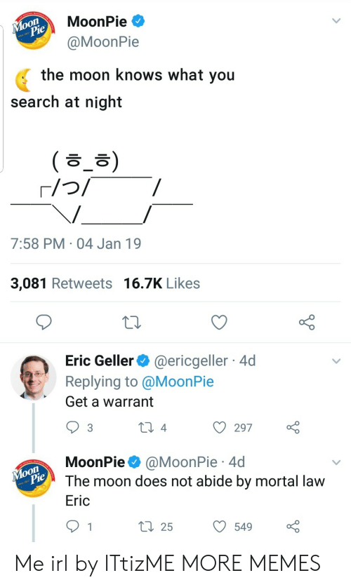abide: MoonPie  MoonPie  the moon knows what you  search at night  ( ㅎ_ㅎ)  7:58 PM 04 Jan 19  3,081 Retweets 16.7K Likes  Eric Geller@ericgeller 4d  Replying to @MoonPie  Get a warrant  ) 297  MoonPie @MoonPie 4d  The moon does not abide by mortal lavw  Eric  ti 255490 Me irl by ITtizME MORE MEMES