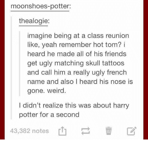 Friends, Harry Potter, and Tattoos: moonshoes-potter:  thealogie:  imagine being at a class reunion  like, yeah remember hot tom? i  heard he made all of his friends  get ugly matching skull tattoos  and call him a really ugly french  name and also I heard his nose is  gone. weird  I didn't realize this was about harry  potter for a second  43,382 notes  [t]