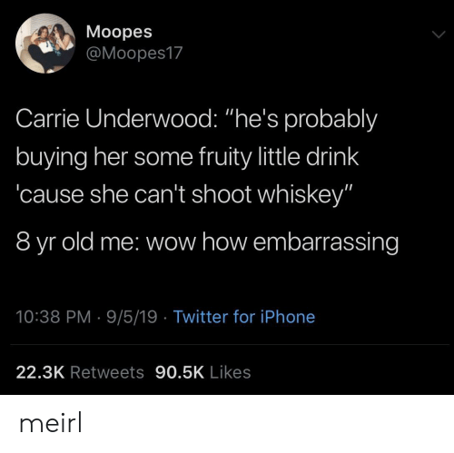 """embarrassing: Moopes  @Moopes17  Carrie Underwood: """"he's probalbly  buying her some fruity little drink  cause she can't shoot whiskey""""  8 yr old me: wow how embarrassing  10:38 PM 9/5/19 Twitter for iPhone  22.3K Retweets 90.5K Likes meirl"""