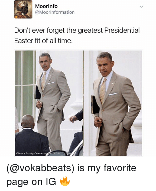 Easter, Family, and Obama: MoorInfo  @MoorInformation  Don't ever forget the greatest Presidential  Easter fit of time.  Obama Family Celebrate (@vokabbeats) is my favorite page on IG 🔥