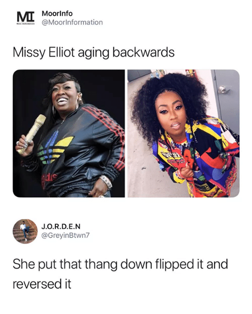 Memes, Missy Elliot, and 🤖: Moorlnfo  @MoorInformationn  Missy Elliot aging backwards  J.O.R.D.E.N  @GreyinBtwn7  She put that thang down flipped it and  reversed it